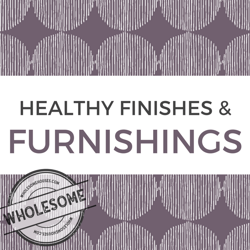 Healthy Finishes and Furnishings by WholesomeHouses.com